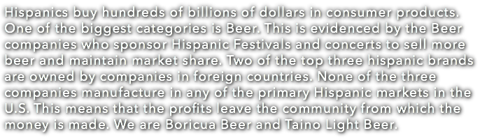 Hispanics buy hundreds of billions of dollars in consumer products. One of the biggest categories is Beer. This is evidenced by the Beer companies who sponsor Hispanic Festivals and concerts to sell more beer and maintain market share. Two of the top three hispanic brands are owned by companies in foreign countries. None of the three companies manufacture in any of the primary Hispanic markets in the U.S. This means that the profits leave the community from which the money is made. We are Boricua Beer and Taino Light Beer.