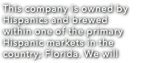 This company is owned by Hispanics and brewed within one of the primary Hispanic markets in the country; Florida. We will